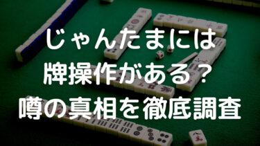 じゃんたまには牌操作がある?配牌がおかしいという噂の真相を徹底調査